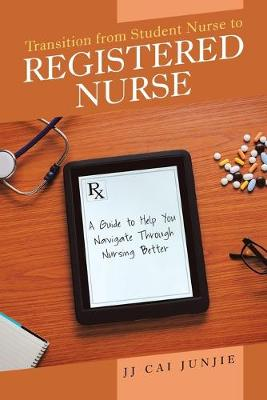 Transition from Student Nurse to Registered Nurse: A Guide to Help You Navigate Through Nursing Better (Paperback)