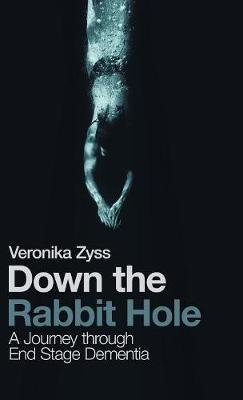 Down the Rabbit Hole: A Journey Through End Stage Dementia (Hardback)