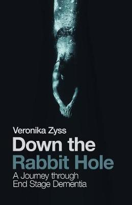 Down the Rabbit Hole: A Journey Through End Stage Dementia (Paperback)