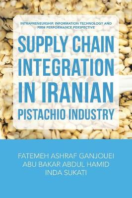 Supply Chain Integration in Iranian Pistachio Industry: Intrapreneurship, Information Technology and Firm Performance Perspective (Paperback)
