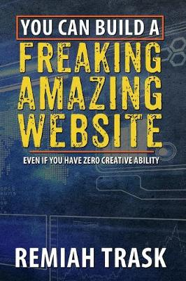 You can build a FREAKING AMAZING WEBSITE: Even if you have zero creative ability (Paperback)