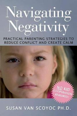 Navigating Negativity: Practical Parenting Strategies to Reduce Conflict and Create Calm (Paperback)