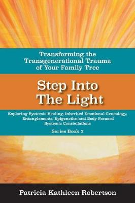 Step Into the Light: Transforming the Transgenerational Trauma of Your Fami: Exploring Systemic Healing, Inherited Emotional Genealogy, Entanglements, E (Paperback)