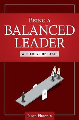 Being a Balanced Leader: A Leadership Fable (Paperback)