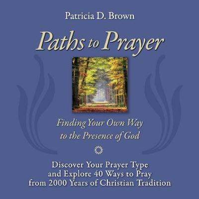 Paths to Prayer: Discover Your Prayer Type and Explore 40 Ways to Pray from 2000 Years of Christian Tradition (Paperback)