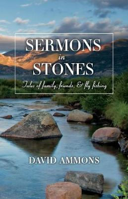 Sermons in Stones: Tales of family, friends, & fly fishing (Paperback)
