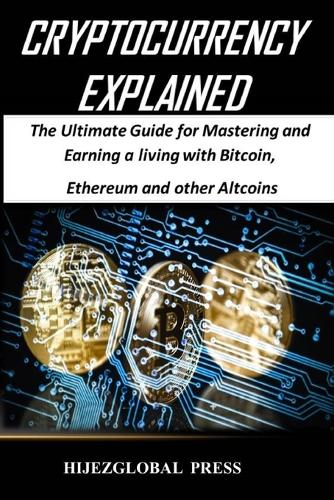 Cryptocurrency Explained: The Ultimate Guide for Mastering and Earning a Living with Bitcoin, Ethereum and Other Altcoins (Paperback)