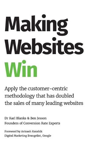 Making Websites Win: Apply the Customer-Centric Methodology That Has Doubled the Sales of Many Leading Websites (Hardback)
