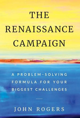 The Renaissance Campaign: A Problem-Solving Formula for Your Biggest Challenges (Hardback)