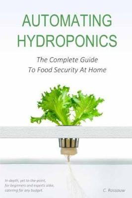 Automating Hydroponics: The Complete Guide To Food Security At Home (Paperback)