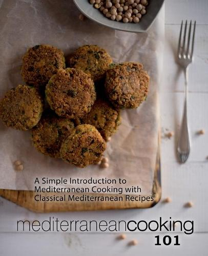 Mediterranean Cooking 101: A Simple Introduction to Mediterranean Cooking with Classical Mediterranean Recipes (Paperback)