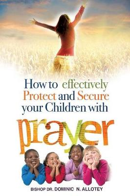 How to Effectively Protect and Secure Your Children with Prayer (Paperback)