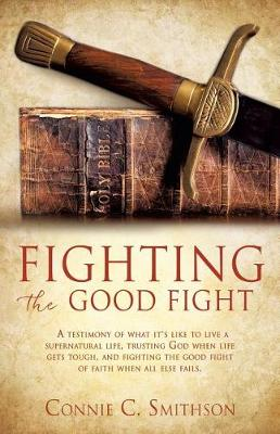 Fight the Good Fight: A Testimony of What It's Like to Live a Supernatural Life, Trusting God When Life Gets Tough, and Fighting the Good Fight of Faith When All Else Fails. (Paperback)