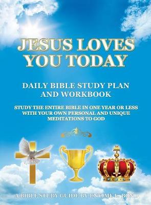 Jesus Loves You Today Daily Bible Study Plan and Workbook: Study the Entire Bible in One Year or Less with Your Own Personal and Unique Meditations to God (Hardback)