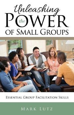 Unleashing the Power of Small Groups: Essential Group Facillitation Skills (Paperback)