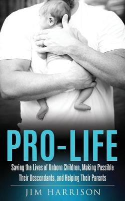 Pro-Life: Saving the Lives of Unborn Children, Making Possible Their Descendants, and Helping Their Parents (Paperback)
