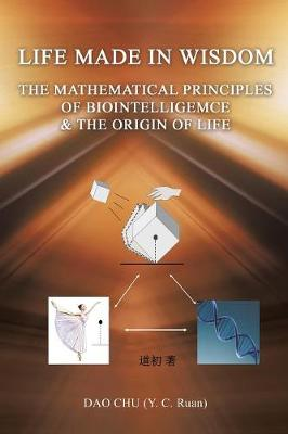Life Made in Wisdom __the Mathematical Principles of Biointelligemce & the Origin of Life (Paperback)