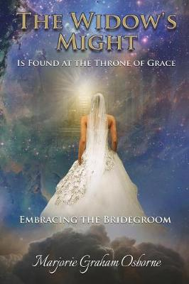 The Widow's Might: Is Found at the Throne of Grace Embracing the Bridegroom (Paperback)