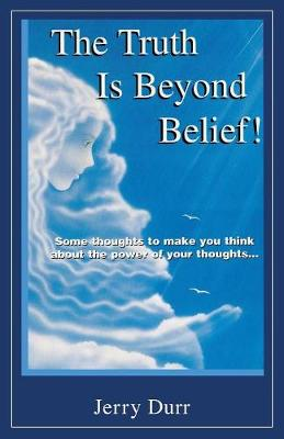 The Truth Is Beyond Belief!: Some Thoughts to Make You Think about the Power of Your Thoughts... (Paperback)