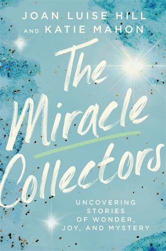 The Miracle Collectors: Uncovering Stories of Wonder, Joy, and Mystery (Hardback)