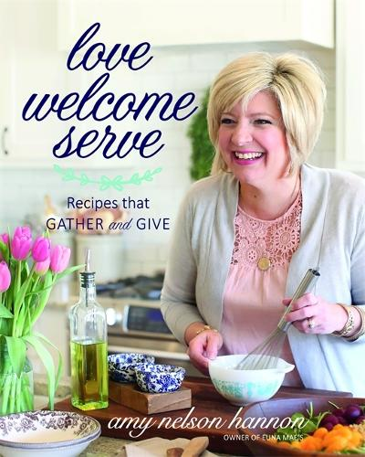 Love Welcome Serve: Recipes that Gather and Give (Hardback)