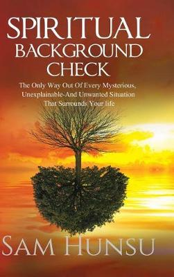 Spiritual Background Check: The Only Way Out of Every Mysterious, Unexplainable and Unwanted Situation That Surrounds Your Life (Hardback)