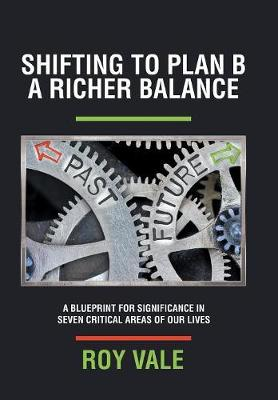 Shifting to Plan B a Richer Balance: A Blueprint for Significance in Seven Critical Areas of Our Lives (Hardback)