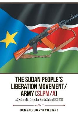 The Sudan People's Liberation Movement/Army (Slpm/A): A Systematic Crisis for South Sudan 1983-2013 (Paperback)