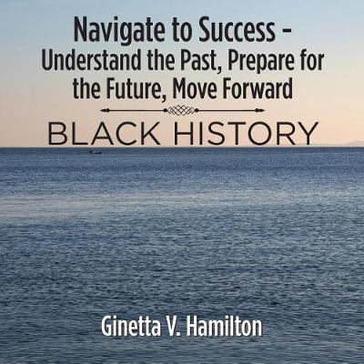 Navigate to Success - Understand the Past, Prepare for the Future, Move Forward: Black History (Paperback)
