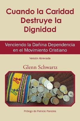 Cuando La Caridad Destruye La Dignidad: Venciendo La Da�ina Dependencia En El Movimiento Cristiano (Paperback)