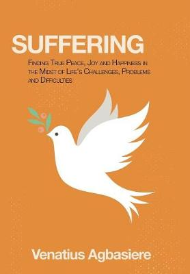 Suffering: Finding True Peace, Joy and Happiness in the Midst of Life's Challenges, Problems and Difficulties (Hardback)