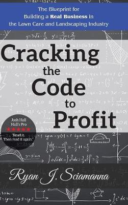 Cracking the Code to Profit: The Blueprint for Building a Real Business in the Lawn Care and Landscaping Industry (Hardback)