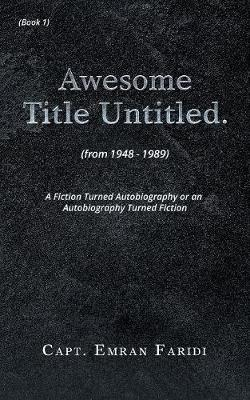 Awesome Title Untitled: A Fiction Turned Autobiography or an Autobiography Turned Fiction (Paperback)