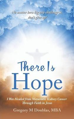 There Is Hope: I Was Healed from Metastatic Kidney Cancer Through Faith in Jesus (Paperback)