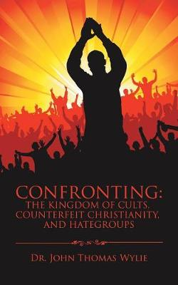 Confronting: The Kingdom of Cults, Counterfeit Christianity, and Hategroups (Paperback)