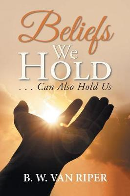 Beliefs We Hold: . . . Can Hold Us (Paperback)
