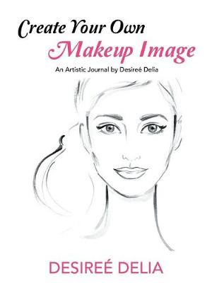 Create Your Own Makeup Image: An Artistic Journal by Desiree Delia (Paperback)
