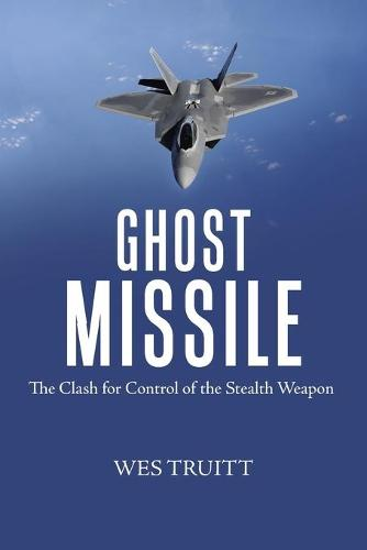 Ghost Missile: The Clash for Control of the Stealth Weapon (Paperback)