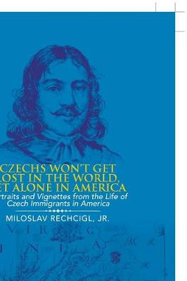 Czechs Won't Get Lost in the World, Let Alone in America: Portraits and Vignettes from the Life of Czech Immigrants in America (Paperback)