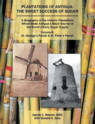 Plantations of Antigua: The Sweet Success of Sugar: A Biography of the Historic Plantations Which Made Antigua a Major Source of the World's Early Sugar Supply (Paperback)