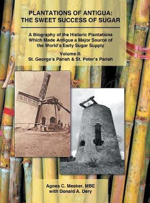 Plantations of Antigua: The Sweet Success of Sugar: A Biography of the Historic Plantations Which Made Antigua a Major Source of the World's Early Sugar Supply (Hardback)