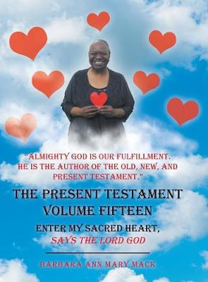 The Present Testament Volume Fifteen: Enter My Sacred Heart, Says the Lord God (Hardback)