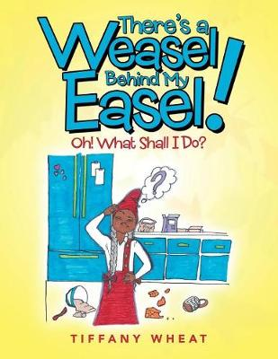 There's a Weasel Behind My Easel!: Oh! What Shall I Do? (Paperback)