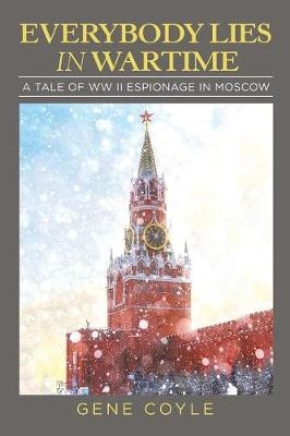 Everybody Lies in Wartime: A Tale of WW II Espionage in Moscow (Paperback)