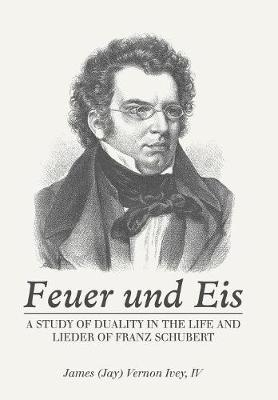 Feuer Und Eis: A Study of Duality in the Life and Lieder of Franz Schubert (Hardback)
