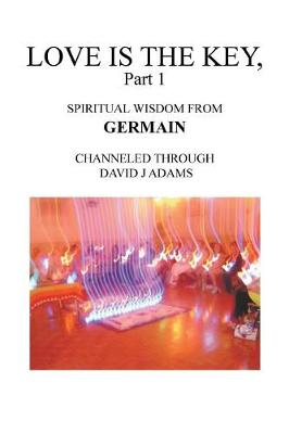 Love Is the Key, Part 1: Spiritual Wisdom from Germain Channeled Through David J Adams (Paperback)