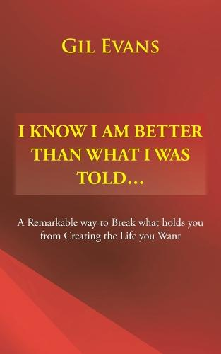 I Know I Am Better Than What I Was Told . . .: A Remarkable Way to Break What Holds You from Creating the Life You Want (Paperback)