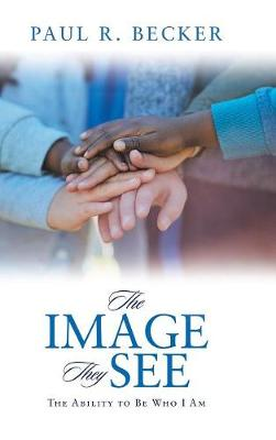 The Image They See: The Ability to Be Who I Am (Hardback)