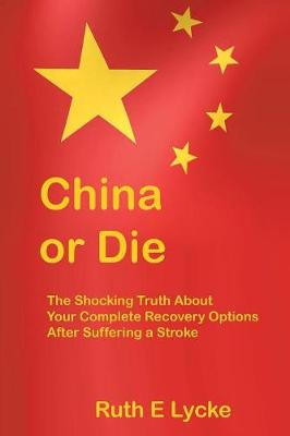 China or Die: The Shocking Truth About Your Complete Recovery Options After Suffering a Stroke (Paperback)