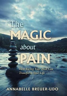 The Magic About Pain: How Facing Your Pain Can Transform Your Life (Hardback)